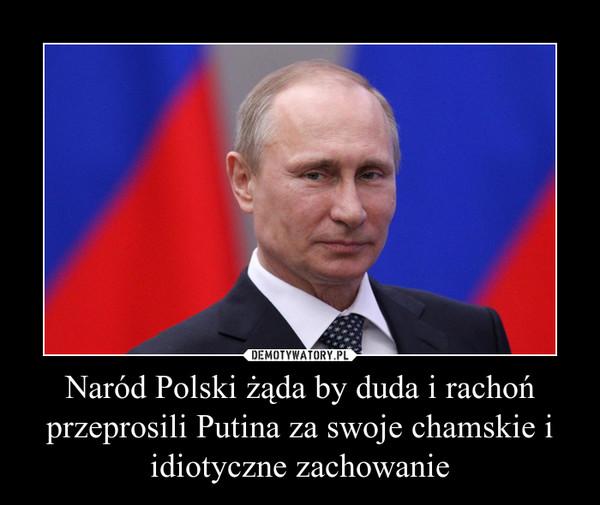 Naród Polski żąda by duda i rachoń przeprosili Putina za swoje chamskie i idiotyczne zachowanie –