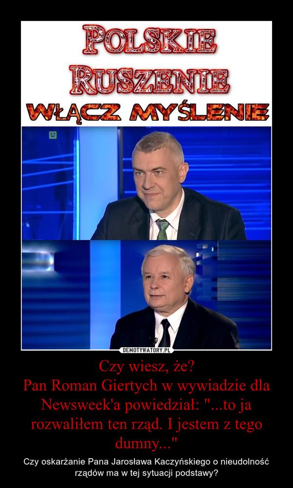 """Czy wiesz, że?Pan Roman Giertych w wywiadzie dla Newsweek'a powiedział: """"...to ja rozwaliłem ten rząd. I jestem z tego dumny..."""" – Czy oskarżanie Pana Jarosława Kaczyńskiego o nieudolność rządów ma w tej sytuacji podstawy?"""