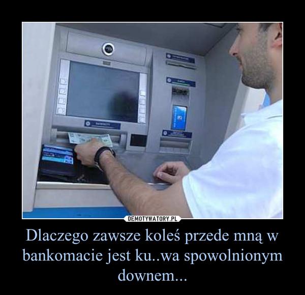 Dlaczego zawsze koleś przede mną w bankomacie jest ku..wa spowolnionym downem... –