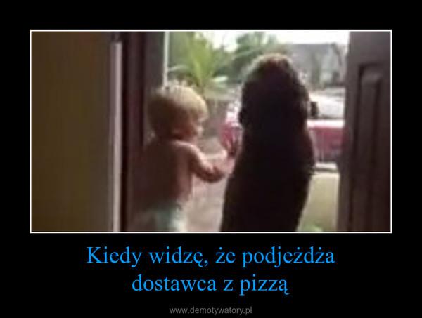Kiedy widzę, że podjeżdżadostawca z pizzą –
