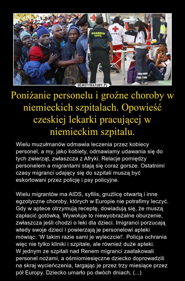 Poniżanie personelu i groźne choroby w niemieckich szpitalach. Opowieść czeskiej lekarki pracującej w niemieckim szpitalu. – Wielu muzułmanów odmawia leczenia przez kobiecy personel, a my, jako kobiety, odmawiamy udawania się do tych zwierząt, zwłaszcza z Afryki. Relacje pomiędzy personelem a migrantami stają się coraz gorsze. Ostatnimi czasy migranci udający się do szpitali muszą być eskortowani przez policję i psy policyjne.Wielu migrantów ma AIDS, syfilis, gruźlicę otwartą i inne egzotyczne choroby, których w Europie nie potrafimy leczyć. Gdy w aptece otrzymują receptę, dowiadują się, że muszą zapłacić gotówką. Wywołuje to niewyobrażalne oburzenie, zwłaszcza jeśli chodzi o leki dla dzieci. Imigranci porzucają wtedy swoje dzieci i powierzają je personelowi apteki mówiąc: 'W takim razie sami je wyleczcie!'. Policja ochrania więc nie tylko kliniki i szpitale, ale również duże apteki.W jednym ze szpitali nad Renem migranci zaatakowali personel nożami, a ośmiomiesięczne dziecko doprowadzili na skraj wycieńczenia, targając je przez trzy miesiące przez pół Europy. Dziecko umarło po dwóch dniach, (...)