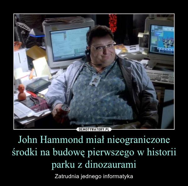 John Hammond miał nieograniczone środki na budowę pierwszego w historii parku z dinozaurami – Zatrudnia jednego informatyka