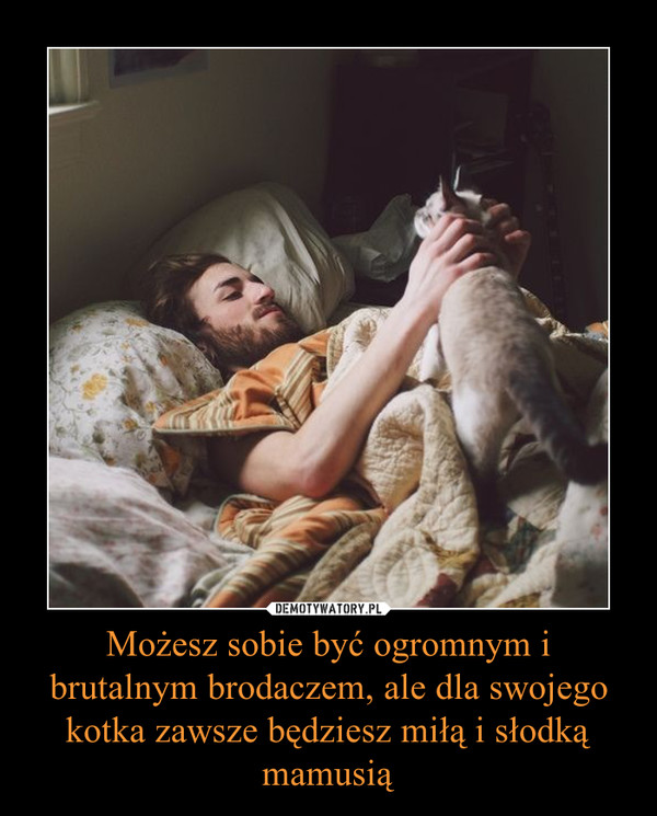 Możesz sobie być ogromnym i brutalnym brodaczem, ale dla swojego kotka zawsze będziesz miłą i słodką mamusią –