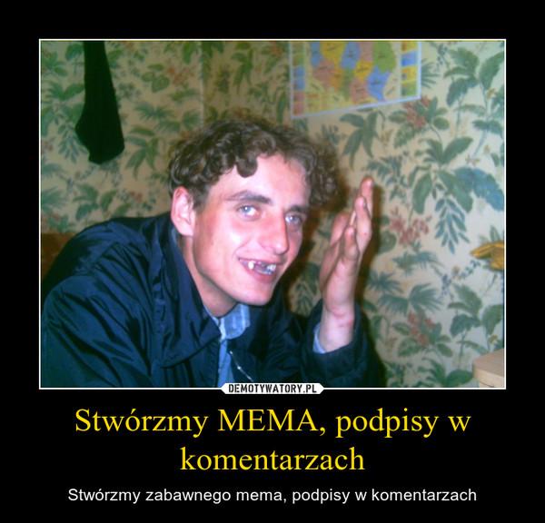Stwórzmy MEMA, podpisy w komentarzach – Stwórzmy zabawnego mema, podpisy w komentarzach