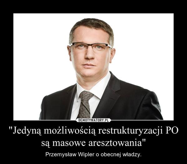 """""""Jedyną możliwością restrukturyzacji PO są masowe aresztowania"""" – Przemysław Wipler o obecnej władzy."""