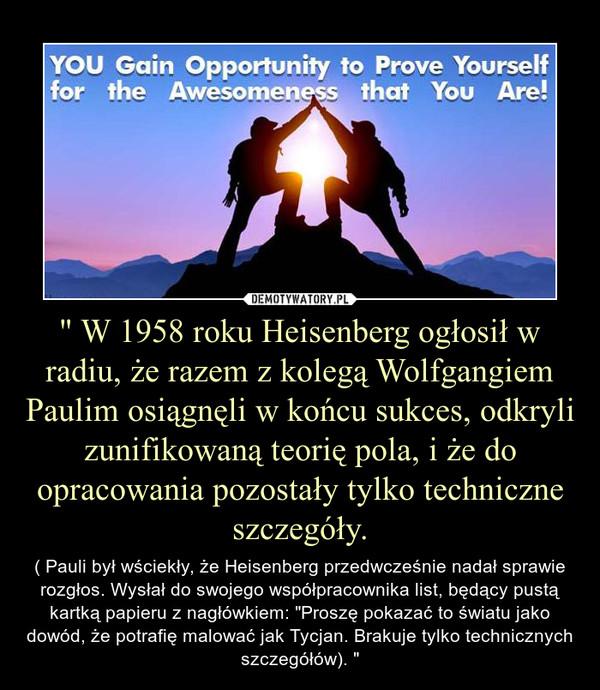 """"""" W 1958 roku Heisenberg ogłosił w radiu, że razem z kolegą Wolfgangiem Paulim osiągnęli w końcu sukces, odkryli zunifikowaną teorię pola, i że do opracowania pozostały tylko techniczne szczegóły. – ( Pauli był wściekły, że Heisenberg przedwcześnie nadał sprawie rozgłos. Wysłał do swojego współpracownika list, będący pustą kartką papieru z nagłówkiem: """"Proszę pokazać to światu jako dowód, że potrafię malować jak Tycjan. Brakuje tylko technicznych szczegółów). """""""