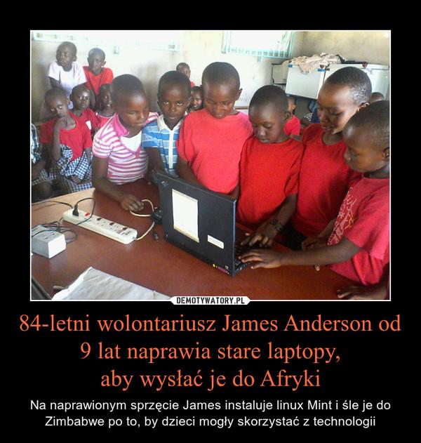 84-letni wolontariusz James Anderson od 9 lat naprawia stare laptopy,aby wysłać je do Afryki – Na naprawionym sprzęcie James instaluje linux Mint i śle je do Zimbabwe po to, by dzieci mogły skorzystać z technologii