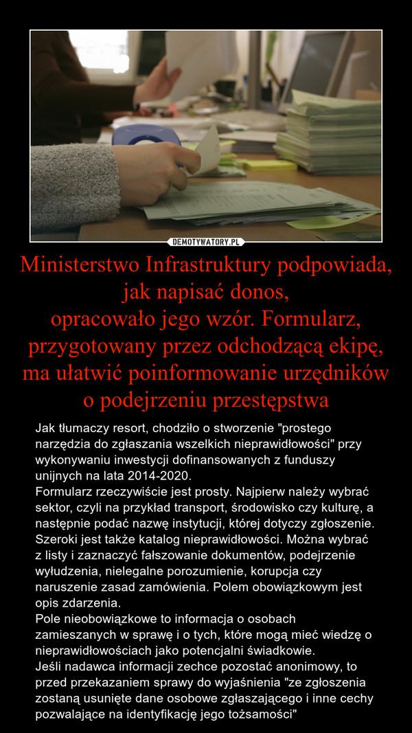 """Ministerstwo Infrastruktury podpowiada, jak napisać donos,opracowało jego wzór. Formularz, przygotowany przez odchodzącą ekipę, ma ułatwić poinformowanie urzędników o podejrzeniu przestępstwa – Jak tłumaczy resort, chodziło o stworzenie """"prostego narzędzia do zgłaszania wszelkich nieprawidłowości"""" przy wykonywaniu inwestycji dofinansowanych z funduszy unijnych na lata 2014-2020.Formularz rzeczywiście jest prosty. Najpierw należy wybrać sektor, czyli na przykład transport, środowisko czy kulturę, a następnie podać nazwę instytucji, której dotyczy zgłoszenie.Szeroki jest także katalog nieprawidłowości. Można wybrać z listy i zaznaczyć fałszowanie dokumentów, podejrzenie wyłudzenia, nielegalne porozumienie, korupcja czy naruszenie zasad zamówienia. Polem obowiązkowym jest opis zdarzenia.Pole nieobowiązkowe to informacja o osobach zamieszanych w sprawę i o tych, które mogą mieć wiedzę o nieprawidłowościach jako potencjalni świadkowie.Jeśli nadawca informacji zechce pozostać anonimowy, to przed przekazaniem sprawy do wyjaśnienia """"ze zgłoszenia zostaną usunięte dane osobowe zgłaszającego i inne cechy pozwalające na identyfikację jego tożsamości"""""""