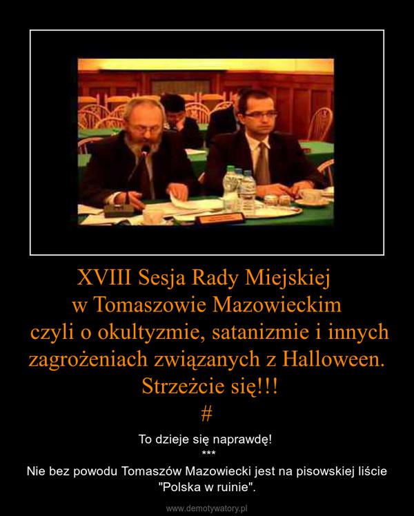 """XVIII Sesja Rady Miejskiej w Tomaszowie Mazowieckim czyli o okultyzmie, satanizmie i innych zagrożeniach związanych z Halloween. Strzeżcie się!!!# – To dzieje się naprawdę!  ***Nie bez powodu Tomaszów Mazowiecki jest na pisowskiej liście """"Polska w ruinie""""."""