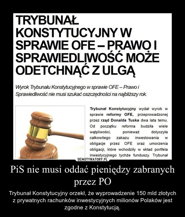 PiS nie musi oddać pieniędzy zabranych przez PO – Trybunał Konstytucyjny orzekł, że wyprowadzenie 150 mld złotych z prywatnych rachunków inwestycyjnych milionów Polaków jest zgodne z Konstytucją.