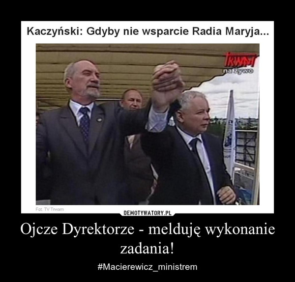 Ojcze Dyrektorze - melduję wykonanie zadania! – #Macierewicz_ministrem