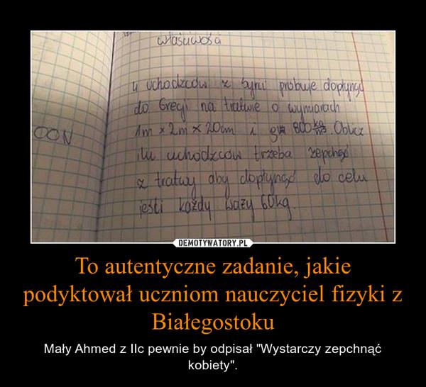 """To autentyczne zadanie, jakie podyktował uczniom nauczyciel fizyki z Białegostoku – Mały Ahmed z IIc pewnie by odpisał """"Wystarczy zepchnąć kobiety""""."""