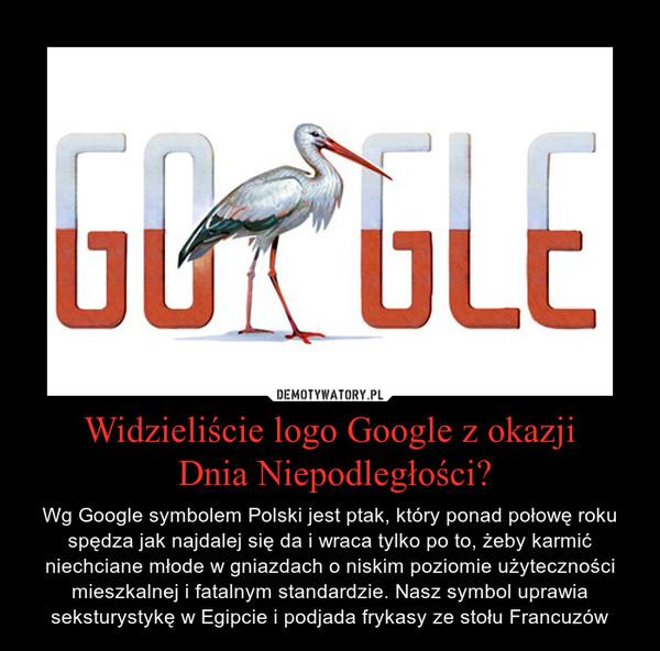 Widzieliście logo Google z okazji Dnia Niepodległości? – Wg Google symbolem Polski jest ptak, który ponad połowę roku spędza jak najdalej się da i wraca tylko po to, żeby karmić niechciane młode w gniazdach o niskim poziomie użyteczności mieszkalnej i fatalnym standardzie. Nasz symbol uprawia seksturystykę w Egipcie i podjada frykasy ze stołu Francuzów