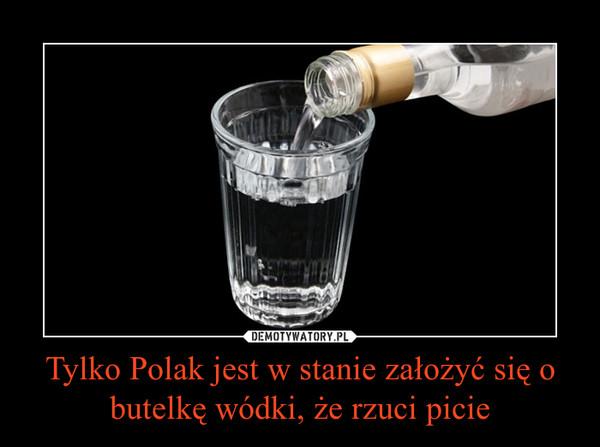 Tylko Polak jest w stanie założyć się o butelkę wódki, że rzuci picie –