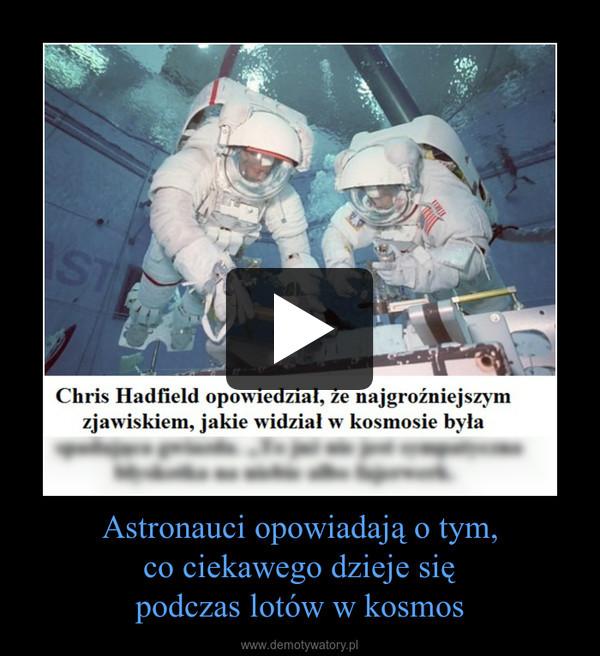 Astronauci opowiadają o tym,co ciekawego dzieje siępodczas lotów w kosmos –