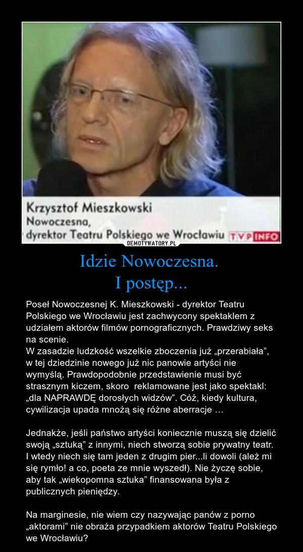"""Idzie Nowoczesna. I postęp... – Poseł Nowoczesnej K. Mieszkowski - dyrektor Teatru Polskiego we Wrocławiu jest zachwycony spektaklem z udziałem aktorów filmów pornograficznych. Prawdziwy seks na scenie. W zasadzie ludzkość wszelkie zboczenia już """"przerabiała"""", w tej dziedzinie nowego już nic panowie artyści nie wymyślą. Prawdopodobnie przedstawienie musi być strasznym kiczem, skoro  reklamowane jest jako spektakl: """"dla NAPRAWDĘ dorosłych widzów"""". Cóż, kiedy kultura, cywilizacja upada mnożą się różne aberracje …Jednakże, jeśli państwo artyści koniecznie muszą się dzielić swoją """"sztuką"""" z innymi, niech stworzą sobie prywatny teatr. I wtedy niech się tam jeden z drugim pier...li dowoli (ależ mi się rymło! a co, poeta ze mnie wyszedł). Nie życzę sobie, aby tak """"wiekopomna sztuka"""" finansowana była z publicznych pieniędzy. Na marginesie, nie wiem czy nazywając panów z porno """"aktorami"""" nie obraża przypadkiem aktorów Teatru Polskiego we Wrocławiu?"""