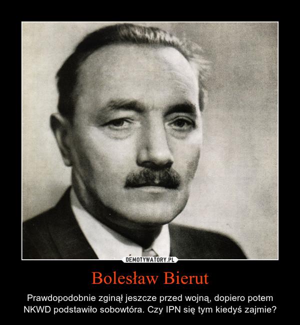 Bolesław Bierut – Prawdopodobnie zginął jeszcze przed wojną, dopiero potem NKWD podstawiło sobowtóra. Czy IPN siętym kiedyś zajmie?