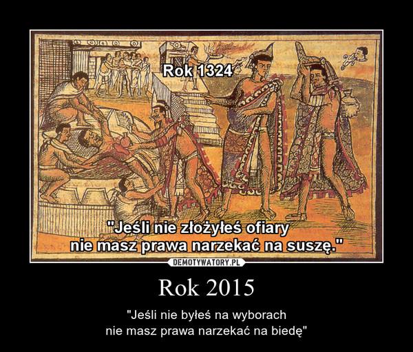 """Rok 2015 – """"Jeśli nie byłeś na wyborachnie masz prawa narzekać na biedę"""""""