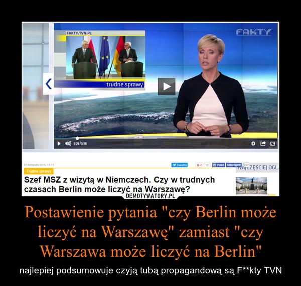 """Postawienie pytania """"czy Berlin może liczyć na Warszawę"""" zamiast """"czy Warszawa może liczyć na Berlin"""" – najlepiej podsumowuje czyją tubą propagandową są F**kty TVN"""
