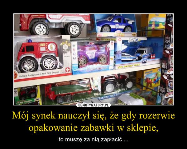 Mój synek nauczył się, że gdy rozerwie opakowanie zabawki w sklepie, – to muszę za nią zapłacić ...