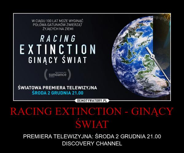RACING EXTINCTION - GINĄCY ŚWIAT – PREMIERA TELEWIZYJNA: ŚRODA 2 GRUDNIA 21.00 DISCOVERY CHANNEL