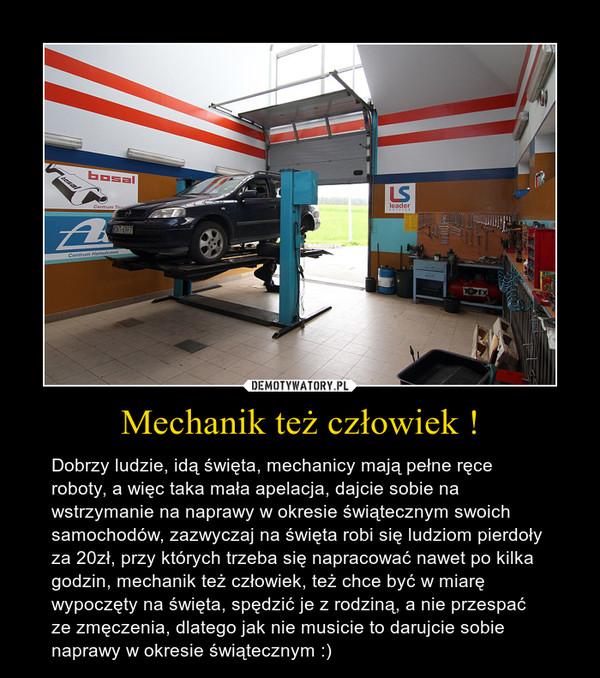 Mechanik też człowiek ! – Dobrzy ludzie, idą święta, mechanicy mają pełne ręce roboty, a więc taka mała apelacja, dajcie sobie na wstrzymanie na naprawy w okresie świątecznym swoich samochodów, zazwyczaj na święta robi się ludziom pierdoły za 20zł, przy których trzeba się napracować nawet po kilka godzin, mechanik też człowiek, też chce być w miarę wypoczęty na święta, spędzić je z rodziną, a nie przespać ze zmęczenia, dlatego jak nie musicie to darujcie sobie naprawy w okresie świątecznym :)
