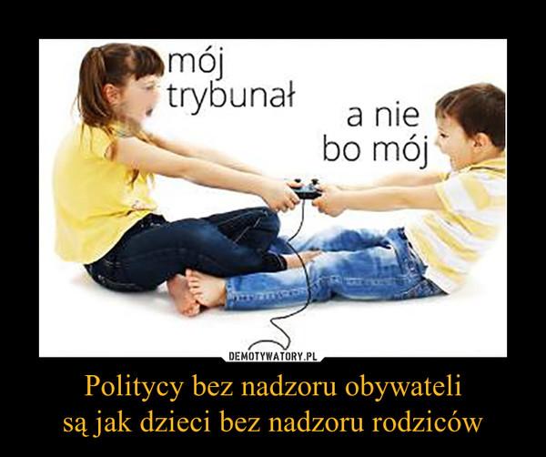 Politycy bez nadzoru obywatelisą jak dzieci bez nadzoru rodziców –