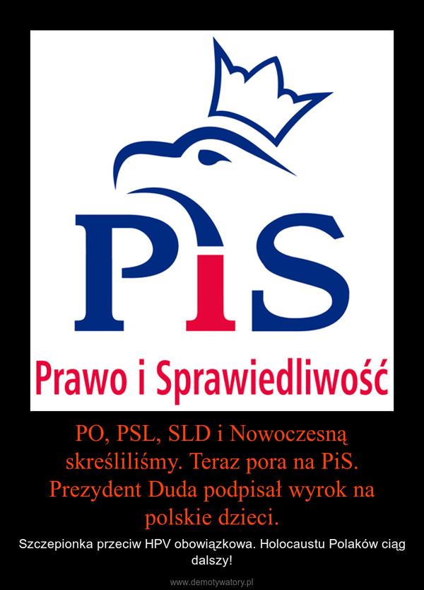 PO, PSL, SLD i Nowoczesną skreśliliśmy. Teraz pora na PiS. Prezydent Duda podpisał wyrok na polskie dzieci. – Szczepionka przeciw HPV obowiązkowa. Holocaustu Polaków ciąg dalszy!