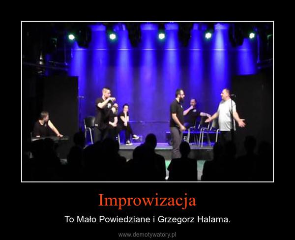 Improwizacja – To Mało Powiedziane i Grzegorz Halama.
