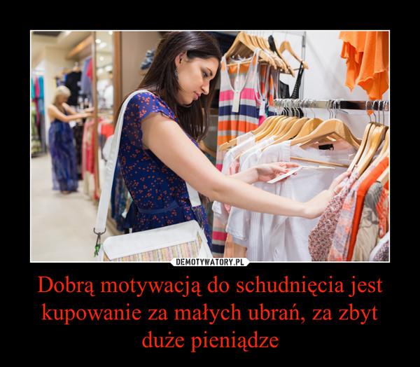 Dobrą motywacją do schudnięcia jest kupowanie za małych ubrań, za zbyt duże pieniądze –