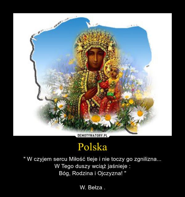 """Polska – """" W czyjem sercu Miłość tleje i nie toczy go zgnilizna...W Tego duszy wciąż jaśnieje :Bóg, Rodzina i Ojczyzna! """"W. Bełza ."""
