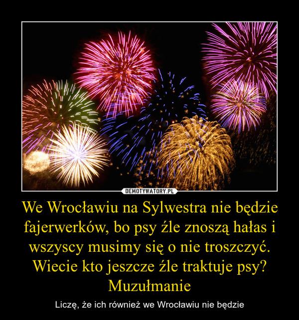 We Wrocławiu na Sylwestra nie będzie fajerwerków, bo psy źle znoszą hałas i wszyscy musimy się o nie troszczyć.Wiecie kto jeszcze źle traktuje psy? Muzułmanie – Liczę, że ich również we Wrocławiu nie będzie