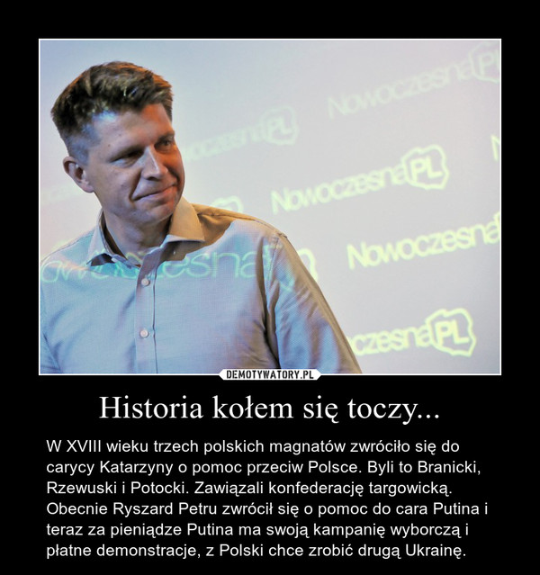 Historia kołem się toczy... – W XVIII wieku trzech polskich magnatów zwróciło się do carycy Katarzyny o pomoc przeciw Polsce. Byli to Branicki, Rzewuski i Potocki. Zawiązali konfederację targowicką. Obecnie Ryszard Petru zwrócił się o pomoc do cara Putina i teraz za pieniądze Putina ma swoją kampanię wyborczą i płatne demonstracje, z Polski chce zrobić drugą Ukrainę.