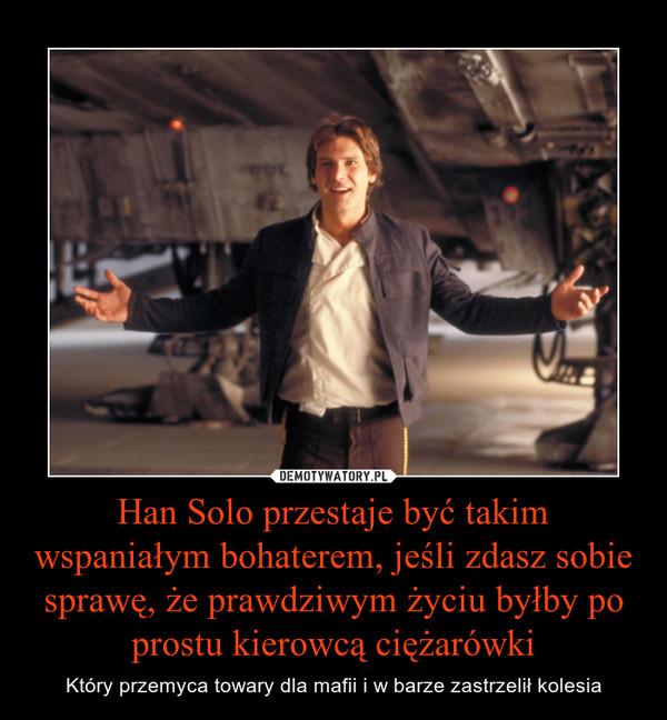 Han Solo przestaje być takim wspaniałym bohaterem, jeśli zdasz sobie sprawę, że prawdziwym życiu byłby po prostu kierowcą ciężarówki – Który przemyca towary dla mafii i w barze zastrzelił kolesia