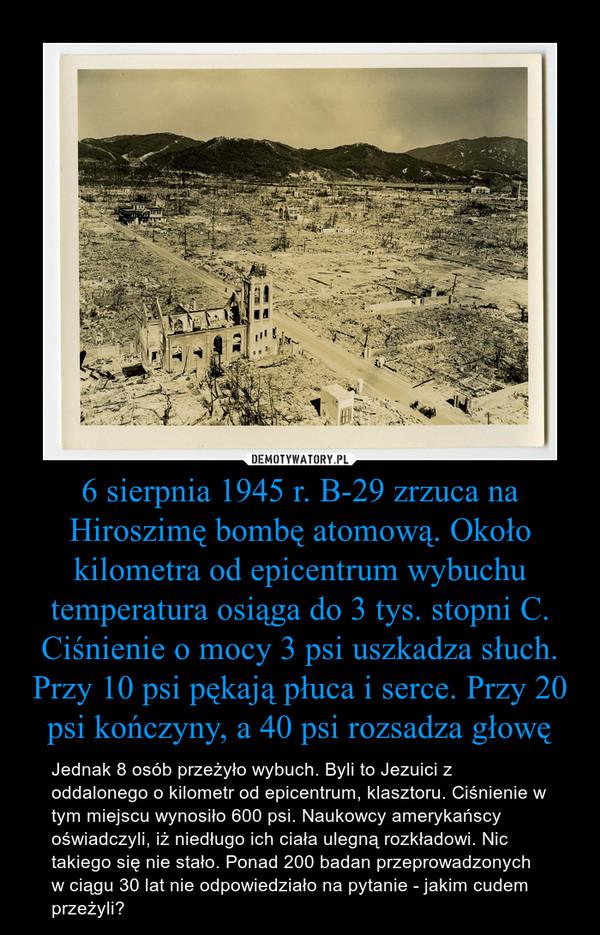 6 sierpnia 1945 r. B-29 zrzuca na Hiroszimę bombę atomową. Około kilometra od epicentrum wybuchu temperatura osiąga do 3 tys. stopni C. Ciśnienie o mocy 3 psi uszkadza słuch. Przy 10 psi pękają płuca i serce. Przy 20 psi kończyny, a 40 psi rozsadza głowę – Jednak 8 osób przeżyło wybuch. Byli to Jezuici z oddalonego o kilometr od epicentrum, klasztoru. Ciśnienie w tym miejscu wynosiło 600 psi. Naukowcy amerykańscy oświadczyli, iż niedługo ich ciała ulegną rozkładowi. Nic takiego się nie stało. Ponad 200 badan przeprowadzonych w ciągu 30 lat nie odpowiedziało na pytanie - jakim cudem przeżyli?