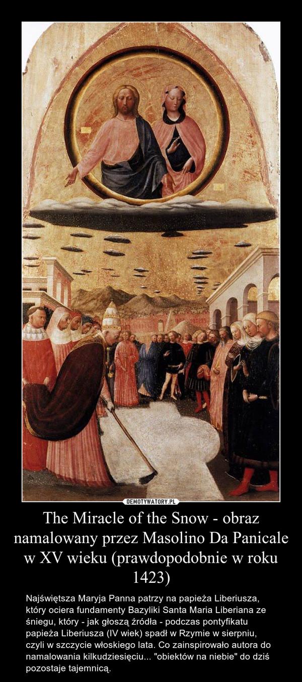 """The Miracle of the Snow - obraz namalowany przez Masolino Da Panicale w XV wieku (prawdopodobnie w roku 1423) – Najświętsza Maryja Panna patrzy na papieża Liberiusza, który ociera fundamenty Bazyliki Santa Maria Liberiana ze śniegu, który - jak głoszą źródła - podczas pontyfikatu papieża Liberiusza (IV wiek) spadł w Rzymie w sierpniu, czyli w szczycie włoskiego lata. Co zainspirowało autora do namalowania kilkudziesięciu... """"obiektów na niebie"""" do dziś pozostaje tajemnicą."""