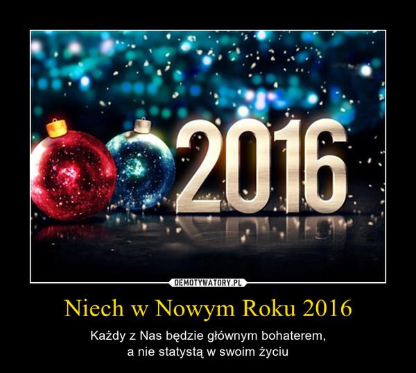Niech w Nowym Roku 2016 – Każdy z Nas będzie głównym bohaterem,a nie statystą w swoim życiu