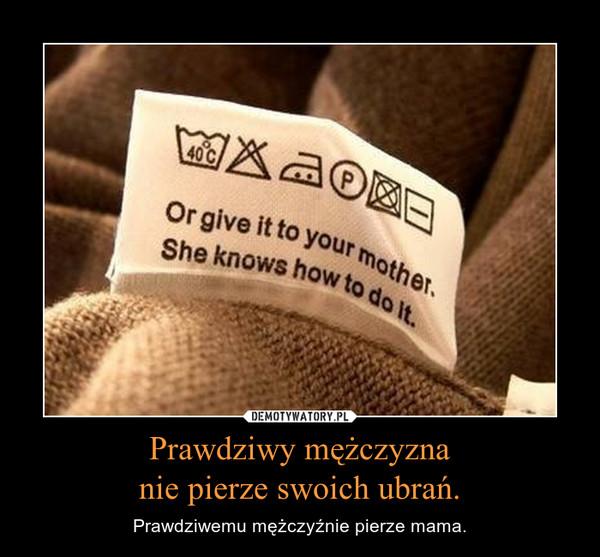 Prawdziwy mężczyznanie pierze swoich ubrań. – Prawdziwemu mężczyźnie pierze mama.