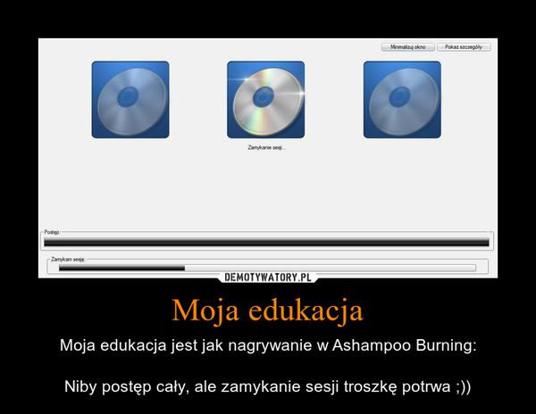 Moja edukacja – Moja edukacja jest jak nagrywanie w Ashampoo Burning:Niby postęp cały, ale zamykanie sesji troszkę potrwa ;))