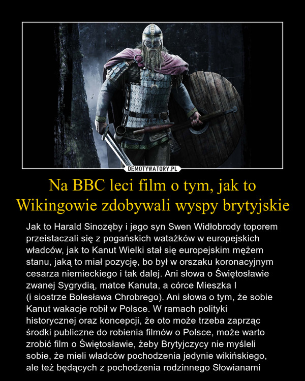 Na BBC leci film o tym, jak to Wikingowie zdobywali wyspy brytyjskie – Jak to Harald Sinozęby i jego syn Swen Widłobrody toporem przeistaczali się z pogańskich watażków w europejskich władców, jak to Kanut Wielki stał się europejskim mężem stanu, jaką to miał pozycję, bo był w orszaku koronacyjnym cesarza niemieckiego i tak dalej. Ani słowa o Świętosławie zwanej Sygrydią, matce Kanuta, a córce Mieszka I(i siostrze Bolesława Chrobrego). Ani słowa o tym, że sobie Kanut wakacje robił w Polsce. W ramach polityki historycznej oraz koncepcji, że oto może trzeba zaprząc środki publiczne do robienia filmów o Polsce, może warto zrobić film o Świętosławie, żeby Brytyjczycy nie myśleli sobie, że mieli władców pochodzenia jedynie wikińskiego, ale też będących z pochodzenia rodzinnego Słowianami