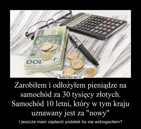 """Zarobiłem i odłożyłem pieniądze na samochód za 30 tysięcy złotych. Samochód 10 letni, który w tym kraju uznawany jest za """"nowy"""" – I jeszcze mam zapłacić podatek bo się wzbogaciłem?"""
