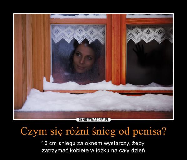 Czym się różni śnieg od penisa? – 10 cm śniegu za oknem wystarczy, żeby zatrzymać kobietę w łóżku na cały dzień