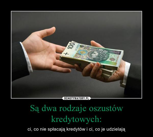 Są dwa rodzaje oszustów kredytowych: – ci, co nie spłacają kredytów i ci, co je udzielają