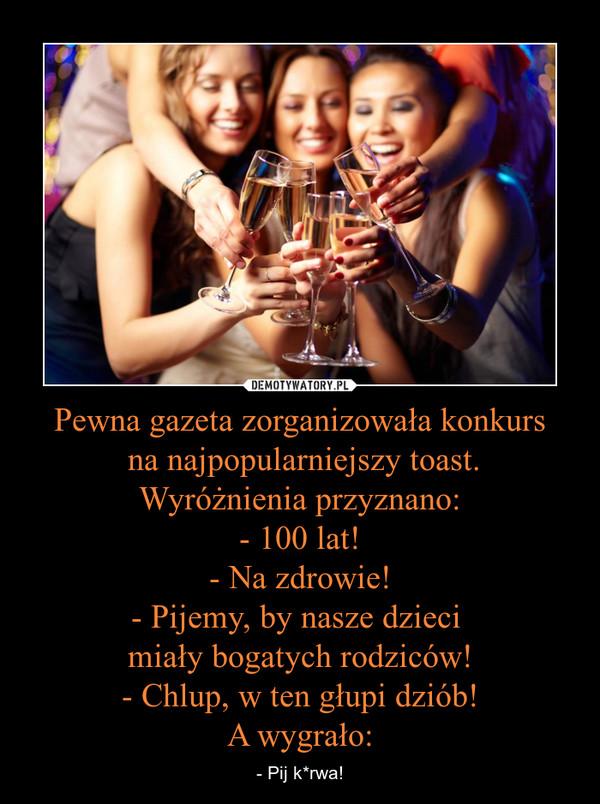 Pewna gazeta zorganizowała konkurs na najpopularniejszy toast.Wyróżnienia przyznano:- 100 lat!- Na zdrowie!- Pijemy, by nasze dzieci miały bogatych rodziców!- Chlup, w ten głupi dziób!A wygrało: – - Pij k*rwa!