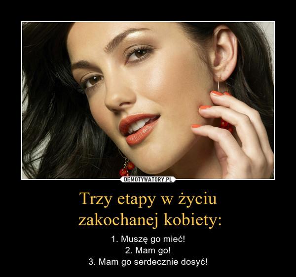 Trzy etapy w życiu zakochanej kobiety: – 1. Muszę go mieć!2. Mam go!3. Mam go serdecznie dosyć!