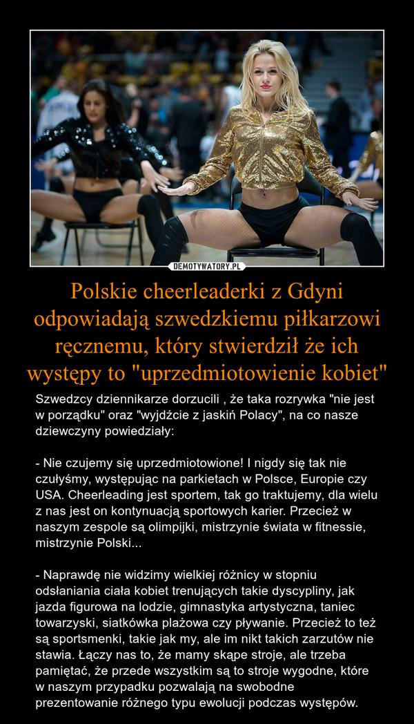 """Polskie cheerleaderki z Gdyni odpowiadają szwedzkiemu piłkarzowi ręcznemu, który stwierdził że ich występy to """"uprzedmiotowienie kobiet"""" – Szwedzcy dziennikarze dorzucili , że taka rozrywka """"nie jest w porządku"""" oraz """"wyjdźcie z jaskiń Polacy"""", na co nasze dziewczyny powiedziały: - Nie czujemy się uprzedmiotowione! I nigdy się tak nie czułyśmy, występując na parkietach w Polsce, Europie czy USA. Cheerleading jest sportem, tak go traktujemy, dla wielu z nas jest on kontynuacją sportowych karier. Przecież w naszym zespole są olimpijki, mistrzynie świata w fitnessie, mistrzynie Polski... - Naprawdę nie widzimy wielkiej różnicy w stopniu odsłaniania ciała kobiet trenujących takie dyscypliny, jak jazda figurowa na lodzie, gimnastyka artystyczna, taniec towarzyski, siatkówka plażowa czy pływanie. Przecież to też są sportsmenki, takie jak my, ale im nikt takich zarzutów nie stawia. Łączy nas to, że mamy skąpe stroje, ale trzeba pamiętać, że przede wszystkim są to stroje wygodne, które w naszym przypadku pozwalają na swobodne prezentowanie różnego typu ewolucji podczas występów."""