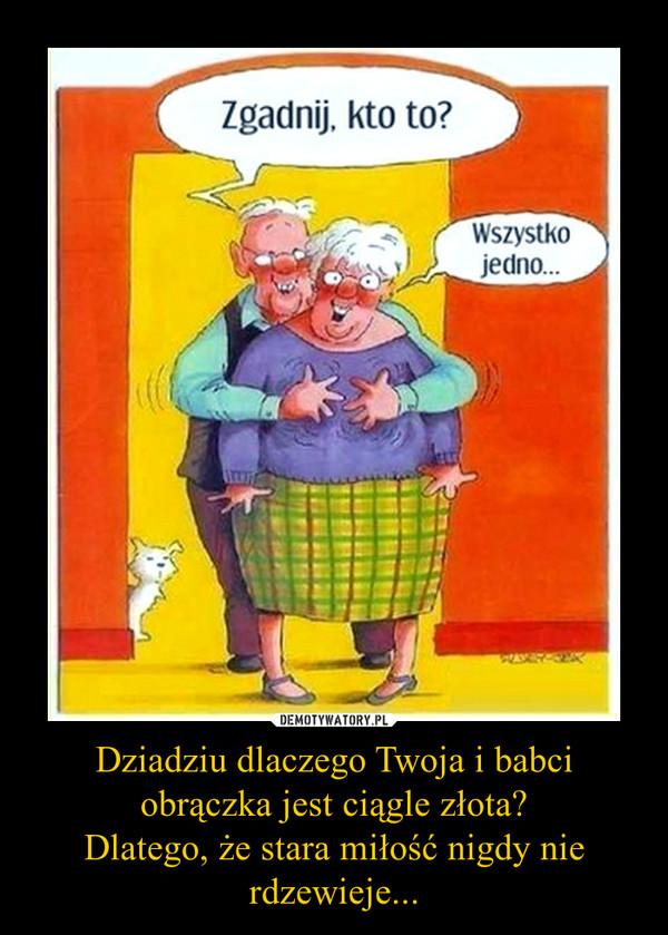 Dziadziu dlaczego Twoja i babci obrączka jest ciągle złota?Dlatego, że stara miłość nigdy nie rdzewieje... –
