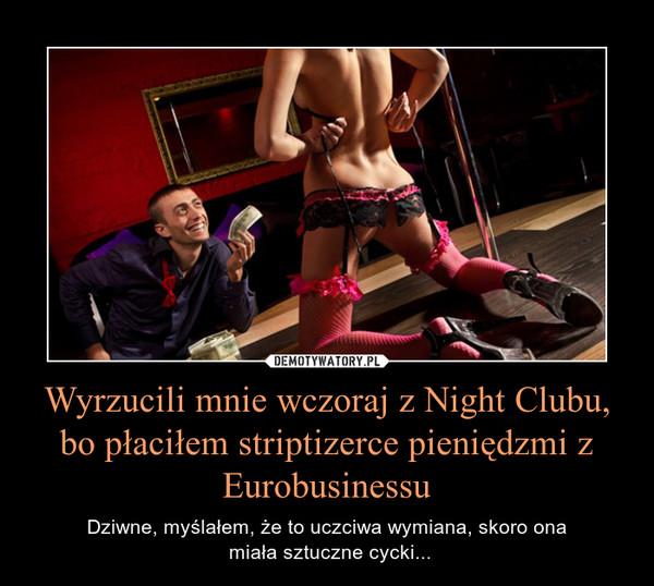 Wyrzucili mnie wczoraj z Night Clubu, bo płaciłem striptizerce pieniędzmi z Eurobusinessu – Dziwne, myślałem, że to uczciwa wymiana, skoro ona miała sztuczne cycki...