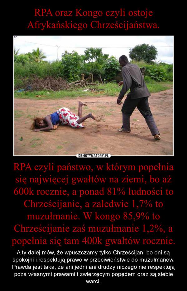 RPA czyli państwo, w którym popełnia się najwięcej gwałtów na ziemi, bo aż 600k rocznie, a ponad 81% ludności to Chrześcijanie, a zaledwie 1,7% to muzułmanie. W kongo 85,9% to Chrześcijanie zaś muzułmanie 1,2%, a popełnia się tam 400k gwałtów rocznie. – A ty dalej mów, że wpuszczamy tylko Chrześcijan, bo oni są spokojni i respektują prawo w przeciwieństwie do muzułmanów. Prawda jest taka, że ani jedni ani drudzy niczego nie respektują poza własnymi prawami i zwierzęcym popędem oraz są siebie warci.