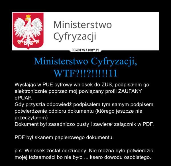 Ministerstwo Cyfryzacji, WTF?!!?!!!!!11 – Wysłając w PUE cyfrowy wniosek do ZUS, podpisałem go elektronicznie poprzez mój powiązany profil ZAUFANY ePUAP.Gdy przyszła odpowiedź podpisałem tym samym podpisem potwierdzenie odbioru dokumentu (którego jeszcze nie przeczytałem)Dokument był zasadniczo pusty i zawierał załącznik w PDF.PDF był skanem papierowego dokumentu.p.s. Wniosek został odrzucony. Nie można było potwierdzić mojej tożsamości bo nie było ... ksero dowodu osobistego.